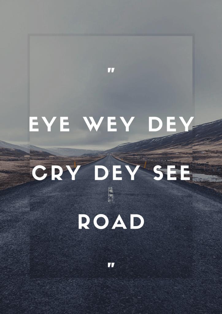 """""""Eye wey dey cry dey see road"""""""